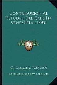 Contribucion Al Estudio del Cafe En Venezuela (1895) - G. Delgado Palacios