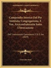Compendio Istorico del Pio Instituto, Congregazione, E Ven. Arciconfraternita Sotto L'Invocazione - Giancarlo Alessi