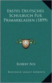 Erstes Deutsches Schulbuch Fur Primarklassen (1899) - Robert Nix