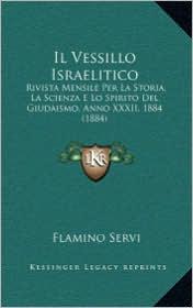 Il Vessillo Israelitico: Rivista Mensile Per La Storia, La Scienza E Lo Spirito Del Giudaismo, Anno XXXII, 1884 (1884) - Flamino Servi