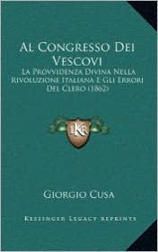 Al Congresso Dei Vescovi: La Provvidenza Divina Nella Rivoluzione Italiana E Gli Errori Del Clero (1862) - Giorgio Cusa