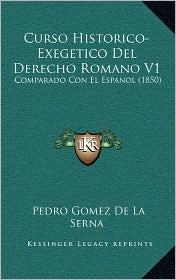 Curso Historico-Exegetico Del Derecho Romano V1: Comparado Con El Espanol (1850) - Pedro Gomez De La Serna