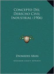 Concepto Del Derecho Civil Industrial (1906) - Diomedes Arias