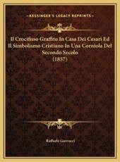Il Crocifisso Graffito in Casa Dei Cesari Ed Il Simbolismo Cristiano in Una Corniola del Secondo Secolo (1857) - Raffaele Garrucci