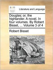 Douglas; Or, the Highlander. a Novel. in Four Volumes. by Robert Bisset, ... Volume 3 of 4