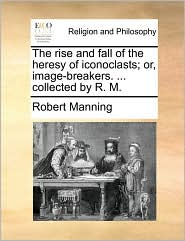 The Rise and Fall of the Heresy of Iconoclasts; Or, Image-Breakers. ... Collected by R. M.