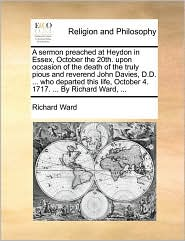 A sermon preached at Heydon in Essex, October the 20th. upon occasion of the death of the truly pious and reverend John Davies, D.D. ... who departed this life, October 4. 1717. ... By Richard Ward, ... - Richard Ward