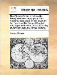 The Christian's life, a hidden life. Being a sermon, lately preach'd at Reading; occasion'd by the death of the Reverend Mr. Samuel Doolitell, who departed this life on the 10th. day of April last past. By James Waters. - James Waters