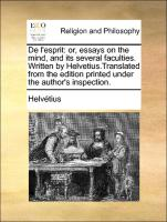 De l'esprit: or, essays on the mind, and its several faculties. Written by Helvetius.Translated from the edition printed under the author's inspection.