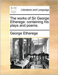 The Works of Sir George Etherege: Containing His Plays and Poems.