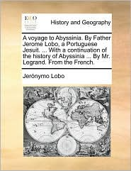 A voyage to Abyssinia. By Father Jerome Lobo, a Portuguese Jesuit. . With a continuation of the history of Abyssinia. By Mr. Legrand. From the French. - Jer nymo Lobo