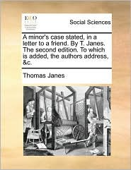 A minor's case stated, in a letter to a friend. By T. Janes. The second edition. To which is added, the authors address, &c. - Thomas Janes