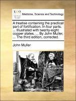 A treatise containing the practical part of fortification. In four parts. ... Illustrated with twenty-eight copper plates. ... By John Muller, ... The third edition, corrected. - Muller, John