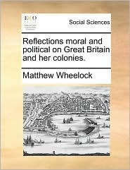Reflections moral and political on Great Britain and her colonies. - Matthew Wheelock