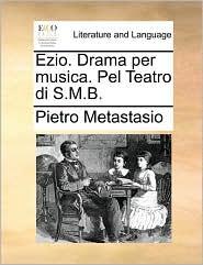 Ezio. Drama per musica. Pel Teatro di S.M.B. - Pietro Metastasio
