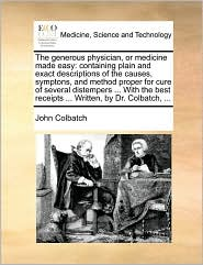 The generous physician, or medicine made easy: containing plain and exact descriptions of the causes, symptons, and method proper for cure of several distempers ... With the best receipts ... Written, by Dr. Colbatch, ... - John Colbatch