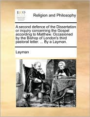 A second defence of the Dissertation or inquiry concerning the Gospel according to Matthew. Occasioned by the Bishop of London's third pastoral letter. ... By a Layman. - Layman