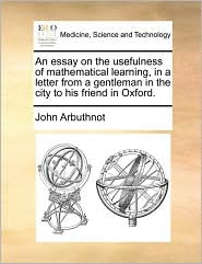 An essay on the usefulness of mathematical learning, in a letter from a gentleman in the city to his friend in Oxford. - John Arbuthnot