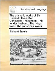 The Dramatic Works of Sir Richard Steele, Knt. Containing the Funeral. the Tender Husband. the Lying Lover. the Conscious Lovers.