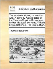 The amorous widow; or, wanton wife. A comedy. As it is acted at the Theatre-Royal in Drury-Lane, by Her Majesty's servants. Written by Mr. Betterton. The third edition. - Thomas Betterton