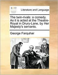 The twin-rivals: a comedy. As it is acted at the Theatre-Royal in Drury-Lane, by Her Majesty's servants. - George Farquhar