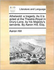 Athelwold: a tragedy. As it is acted at the Theatre-Royal in Drury-Lane, by his Majesty's servants. By Aaron Hill, Esq. - Aaron Hill