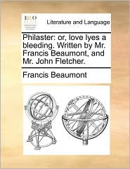 Philaster: or, love lyes a bleeding. Written by Mr. Francis Beaumont, and Mr. John Fletcher. - Francis Beaumont