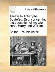 A Letter to Achitophel Boutefeu, Esq; Concerning the Education of His Two Sons, Harry and William.