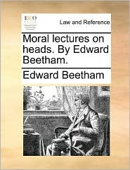 Moral Lectures on Heads. by Edward Beetham.