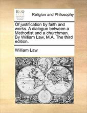 Of Justification by Faith and Works. a Dialogue Between a Methodist and a Churchman. by William Law, M.A. the Third Edition.