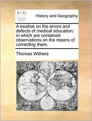 A treatise on the errors and defects of medical education: in which are contained observations on the means of correcting them. - Thomas Withers