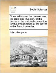 Observations on the present war, the projected invasion, and a decree of the national convention, for the emancipation of the slaves in the French colonies. - John Hampson