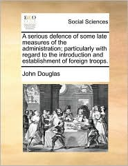 A serious defence of some late measures of the administration; particularly with regard to the introduction and establishment of foreign troops. - John Douglas