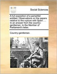 A full exposition of a pamphlet entitled, Observations on the papers relative to the rupture with Spain. ... In an answer from the country-gentleman, to the Member of Parliament's letter. - Country-gentleman.