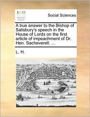 A True Answer to the Bishop of Salisbury's Speech in the House of Lords on the First Article of Impeachment of Dr. Hen. Sacheverell. ...