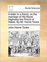 A letter to a friend, on the marriage of His Royal Highness the Prince of Wales. By Mr. Horne Tooke. - John Horne Tooke