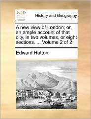A New View of London; Or, an Ample Account of That City, in Two Volumes, or Eight Sections. ... Volume 2 of 2
