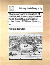 The History and Antiquities of Maidstone, the County-Town of Kent. from the Manuscript Collections of William Newton, ... - Newton, William