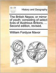 The British Nepos; or mirror of youth: consisting of select lives of illustrious Britons, . Second edition, revised. - William Fordyce Mavor