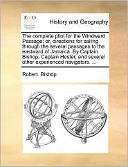 The complete pilot for the Windward Passage; or, directions for sailing through the several passages to the eastward of Jamaica. By Captain Bishop, Captain Hester, and several other experienced navigators. . - Robert. Bishop