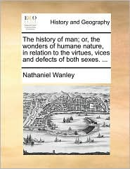 The History of Man; Or, the Wonders of Humane Nature, in Relation to the Virtues, Vices and Defects of Both Sexes. ...