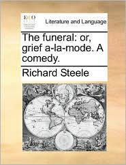 The funeral: or, grief a-la-mode. A comedy. - Richard Steele