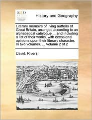 Literary memoirs of living authors of Great Britain, arranged according to an alphabetical catalogue. and including a list of their works, with occasional opinions upon their literary character. In two volumes. . Volume 2 of 2 - David. Rivers