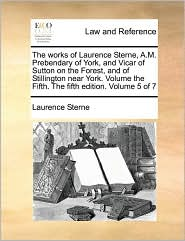 The works of Laurence Sterne, A.M. Prebendary of York, and Vicar of Sutton on the Forest, and of Stillington near York. Volume the Fifth. The fifth edition. Volume 5 of 7 - Laurence Sterne