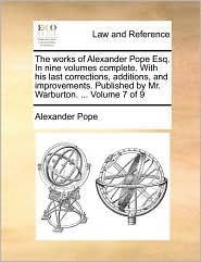 The works of Alexander Pope Esq. In nine volumes complete. With his last corrections, additions, and improvements. Published by Mr. Warburton. ... Volume 7 of 9 - Alexander Pope