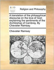 A translation of the philosophical discourse on the love of God; explaining the sentiments of the Archbishop of Cambray. By Chevalier Ramsay. - Chevalier Ramsay