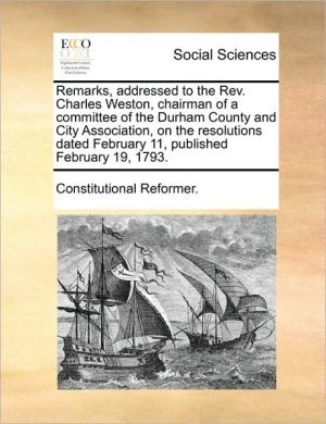 Remarks, addressed to the Rev. Charles Weston, chairman of a committee of the Durham County and City Association, on the resolutions dated February 11, published February 19, 1793. - Constitutional Reformer.