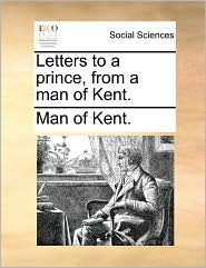 Letters to a prince, from a man of Kent. - Man of Kent.