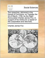 Two speeches, delivered in the House of Commons, on Tuesday the 2d of March, 1790, by the Right Honourable Charles James Fox, in support of his motion for a repeal of the Corporation and Test Acts. - Charles James Fox