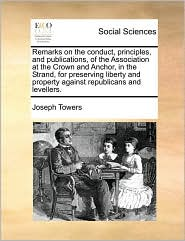 Remarks on the conduct, principles, and publications, of the Association at the Crown and Anchor, in the Strand, for preserving liberty and property against republicans and levellers. - Joseph Towers